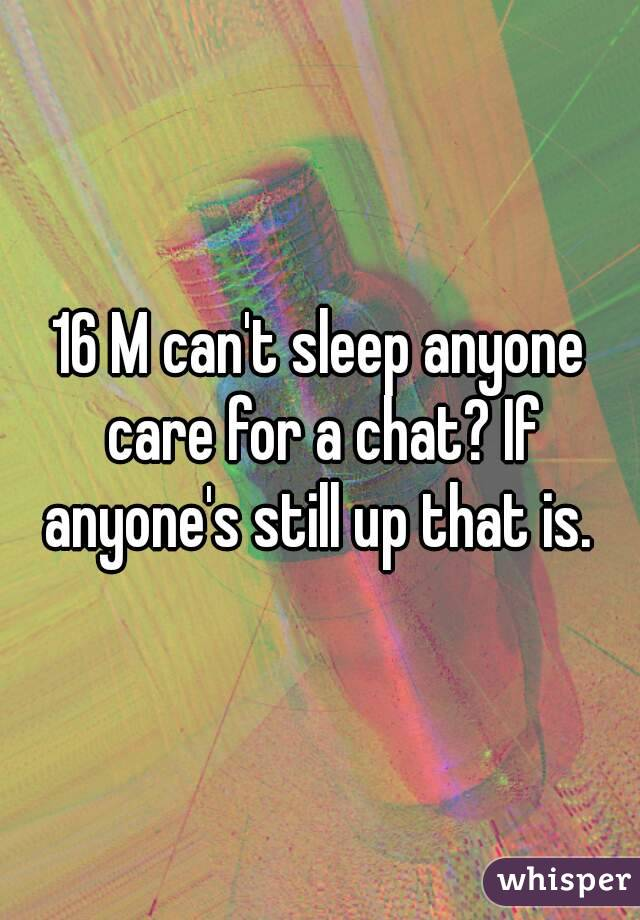 16 M can't sleep anyone care for a chat? If anyone's still up that is.