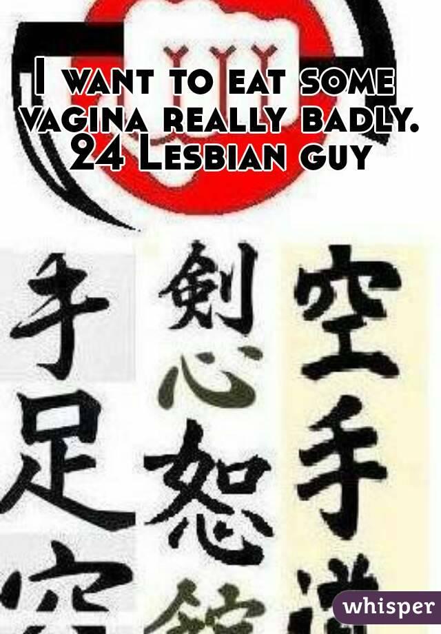 I want to eat some vagina really badly. 24 Lesbian guy