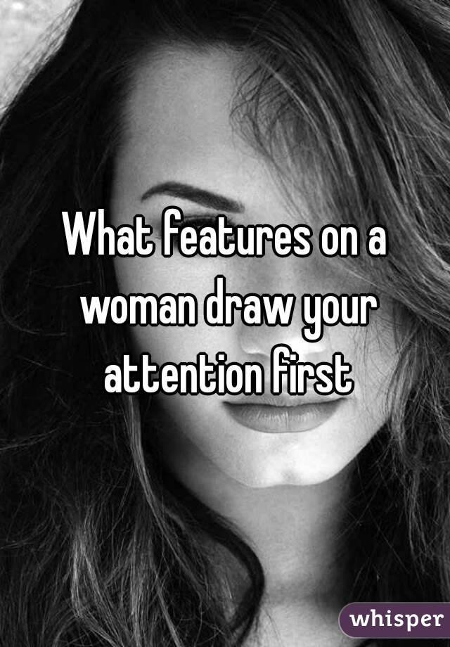 What features on a woman draw your attention first