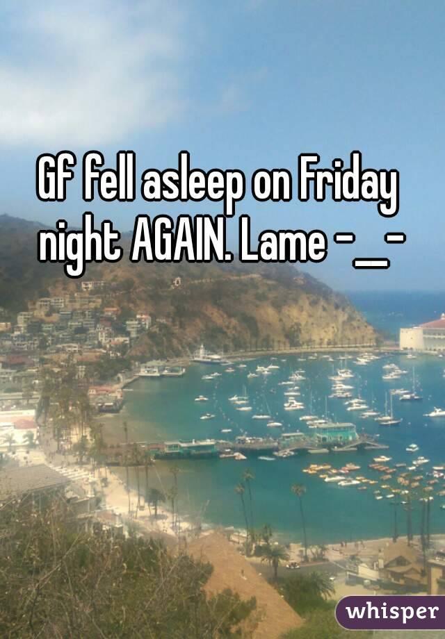 Gf fell asleep on Friday night AGAIN. Lame -__-