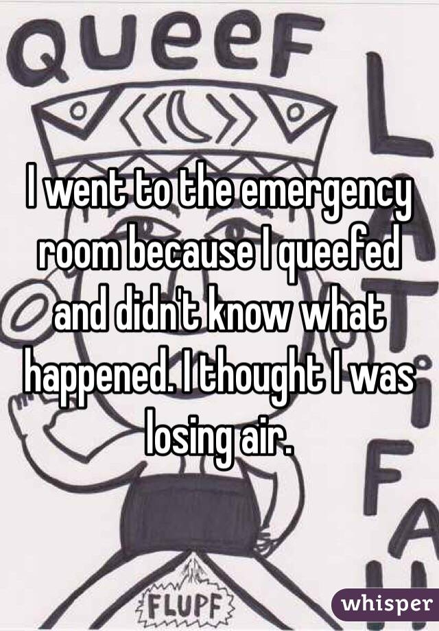 I went to the emergency room because I queefed and didn't know what happened. I thought I was losing air.