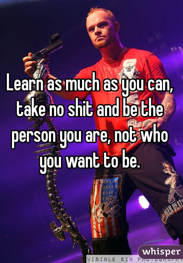 Learn as much as you can, take no shit and be the person you are, not who you want to be.