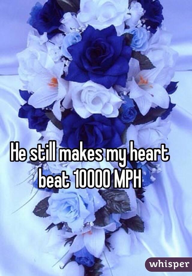 He still makes my heart beat 10000 MPH