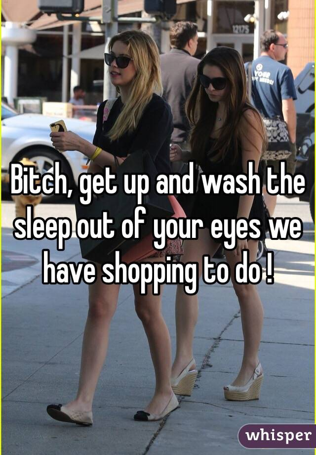 Bitch, get up and wash the sleep out of your eyes we have shopping to do !
