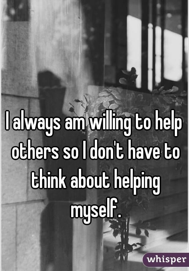 I always am willing to help others so I don't have to think about helping myself.