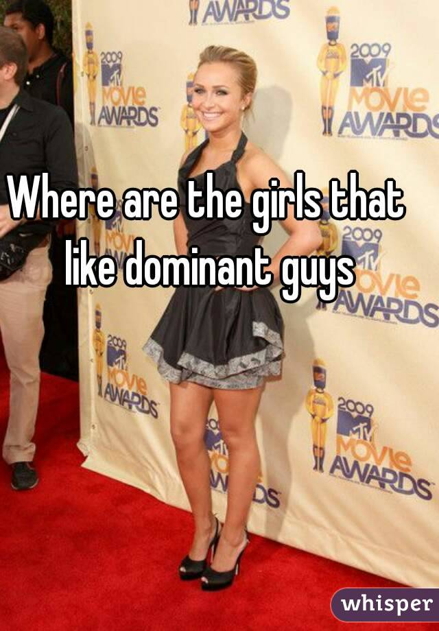 Where are the girls that like dominant guys