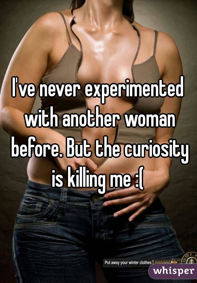 I've never experimented with another woman before. But the curiosity is killing me :(