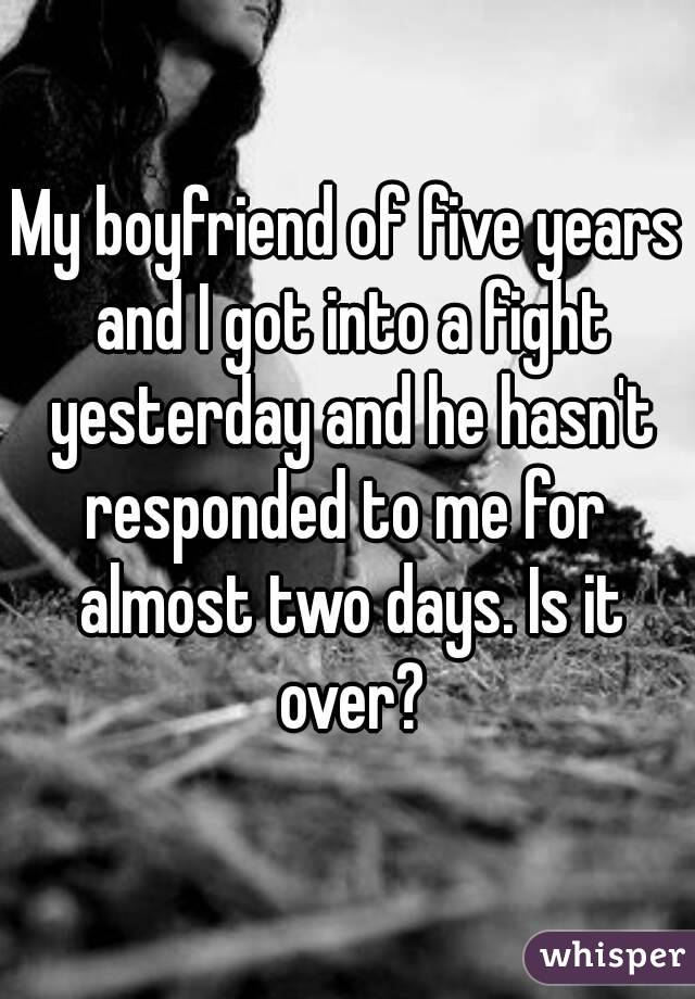 My boyfriend of five years and I got into a fight yesterday and he hasn't responded to me for  almost two days. Is it over?