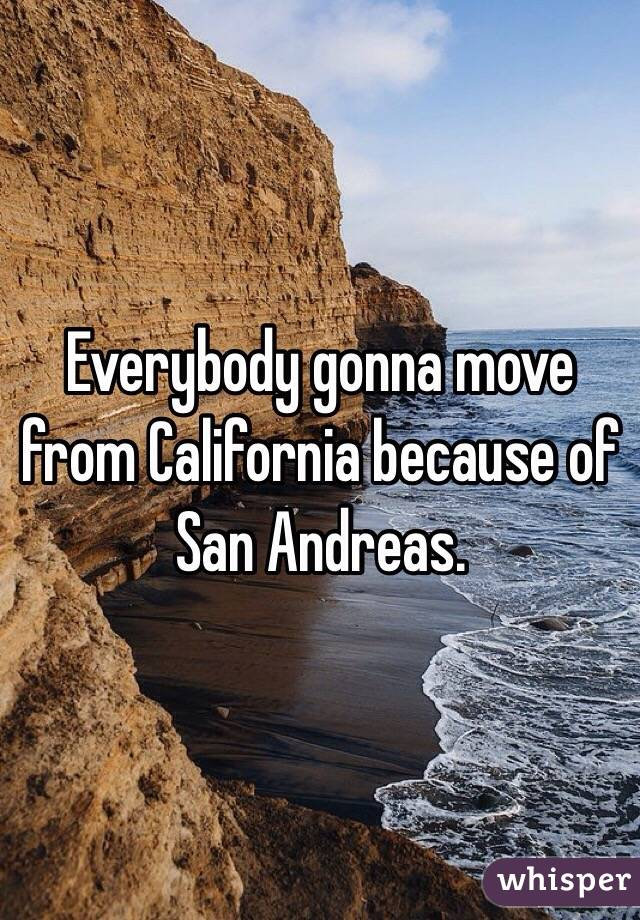 Everybody gonna move from California because of San Andreas.