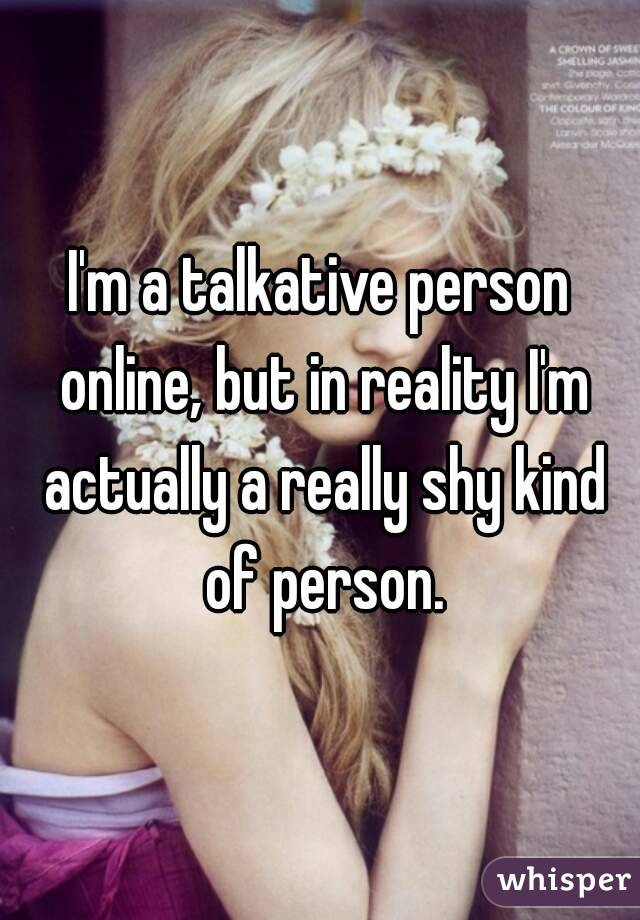 I'm a talkative person online, but in reality I'm actually a really shy kind of person.