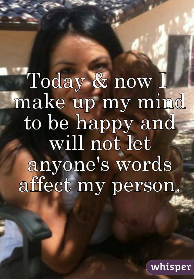 Today & now I make up my mind to be happy and will not let anyone's words affect my person.