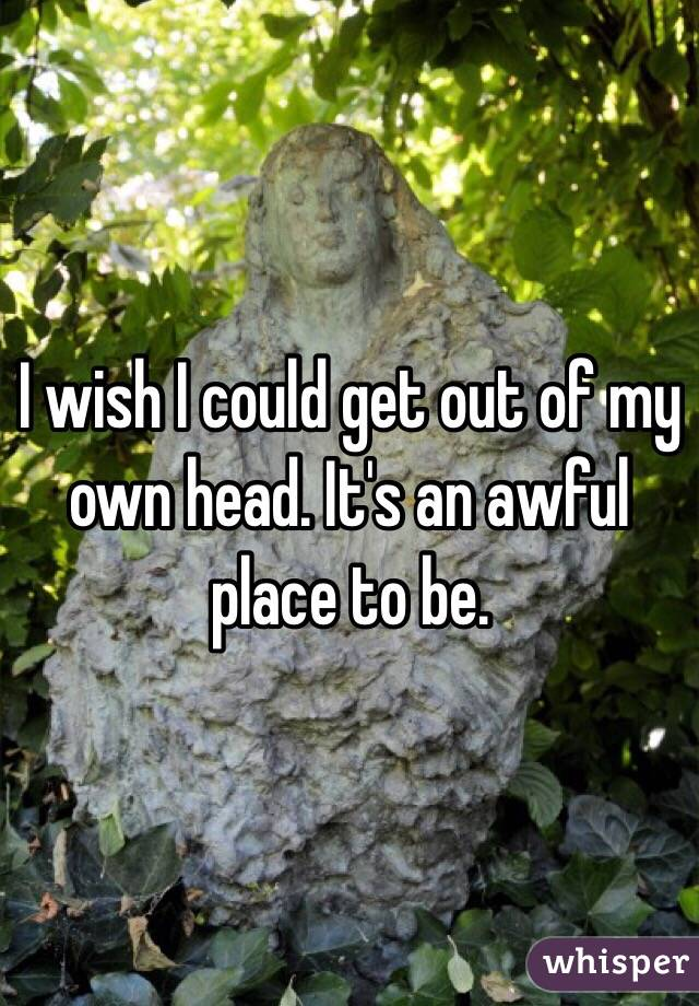 I wish I could get out of my own head. It's an awful place to be.
