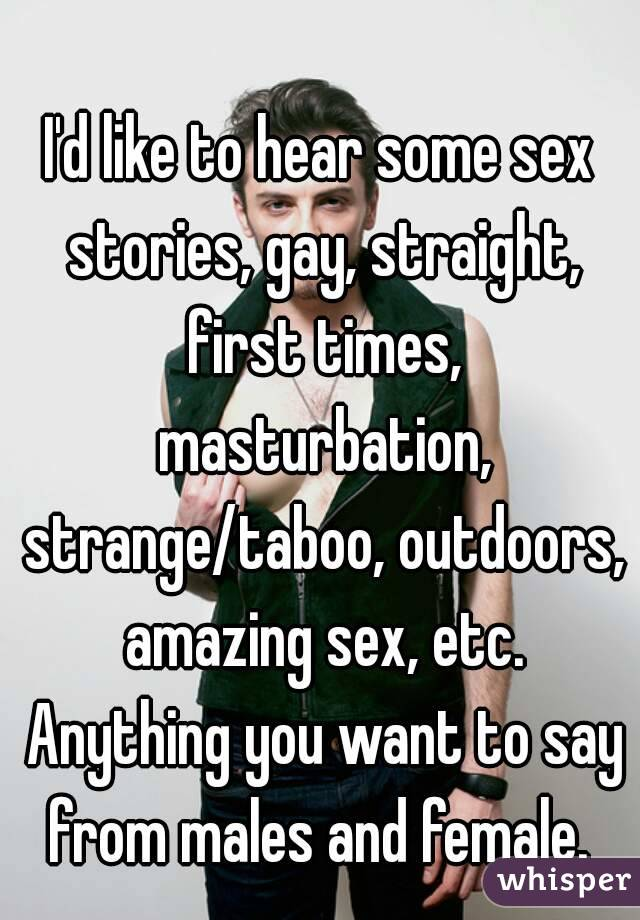 I'd like to hear some sex stories, gay, straight, first times, masturbation, strange/taboo, outdoors, amazing sex, etc. Anything you want to say from males and female.