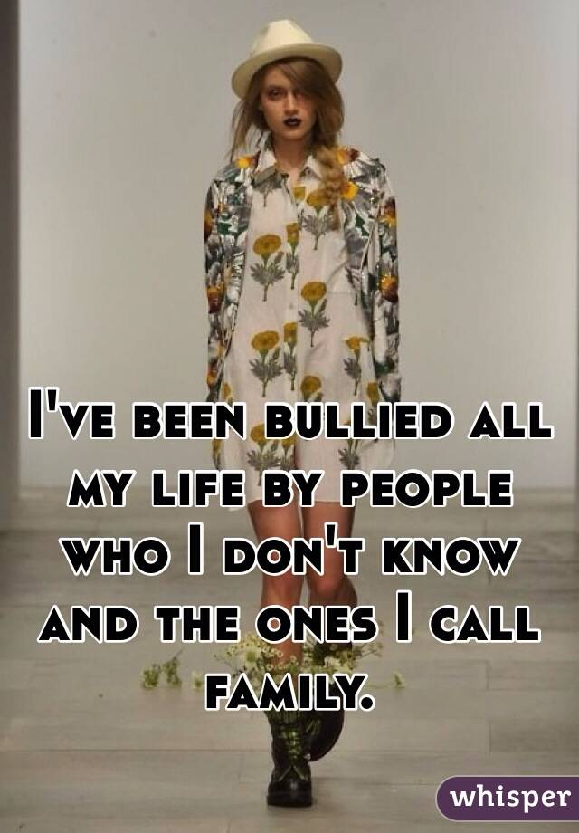 I've been bullied all my life by people who I don't know and the ones I call family.