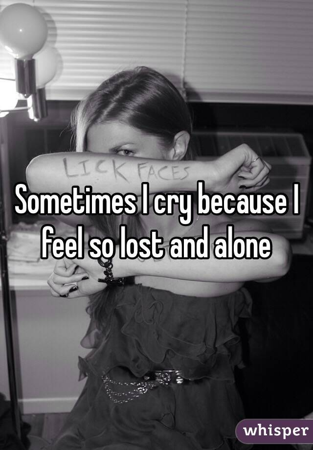 Sometimes I cry because I feel so lost and alone