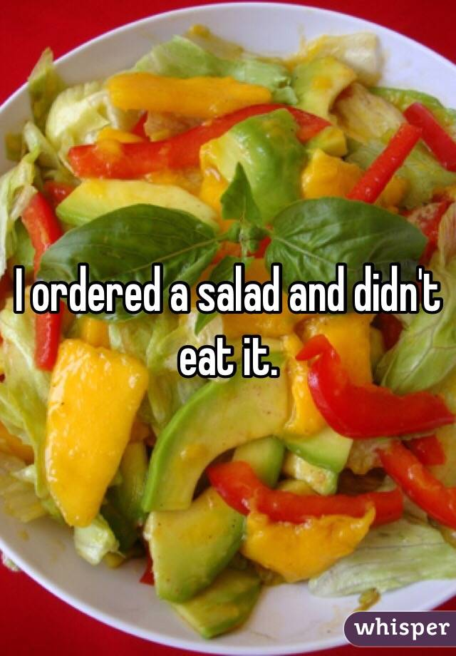 I ordered a salad and didn't eat it.
