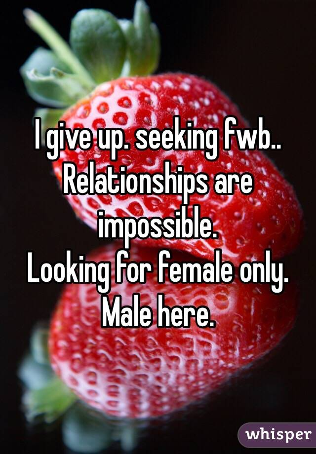 I give up. seeking fwb..  Relationships are impossible.  Looking for female only. Male here.