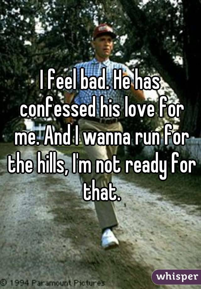 I feel bad. He has confessed his love for me. And I wanna run for the hills, I'm not ready for that.