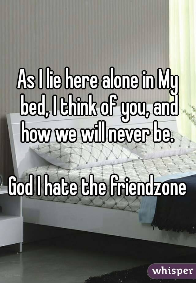 As I lie here alone in My bed, I think of you, and how we will never be.   God I hate the friendzone