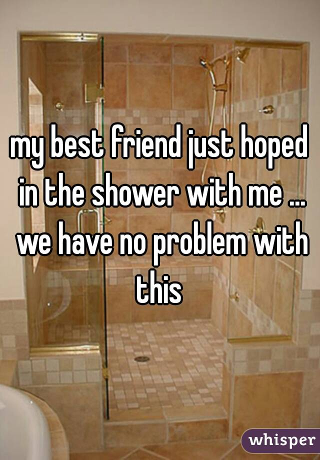 my best friend just hoped in the shower with me ... we have no problem with this