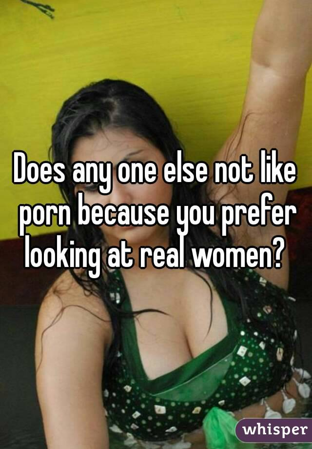 Does any one else not like porn because you prefer looking at real women?