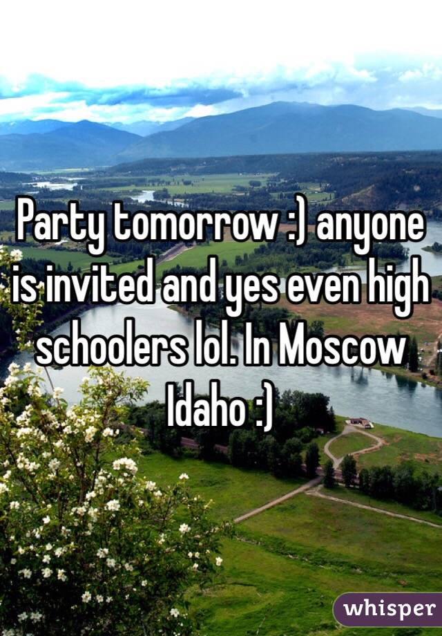 Party tomorrow :) anyone is invited and yes even high schoolers lol. In Moscow Idaho :)