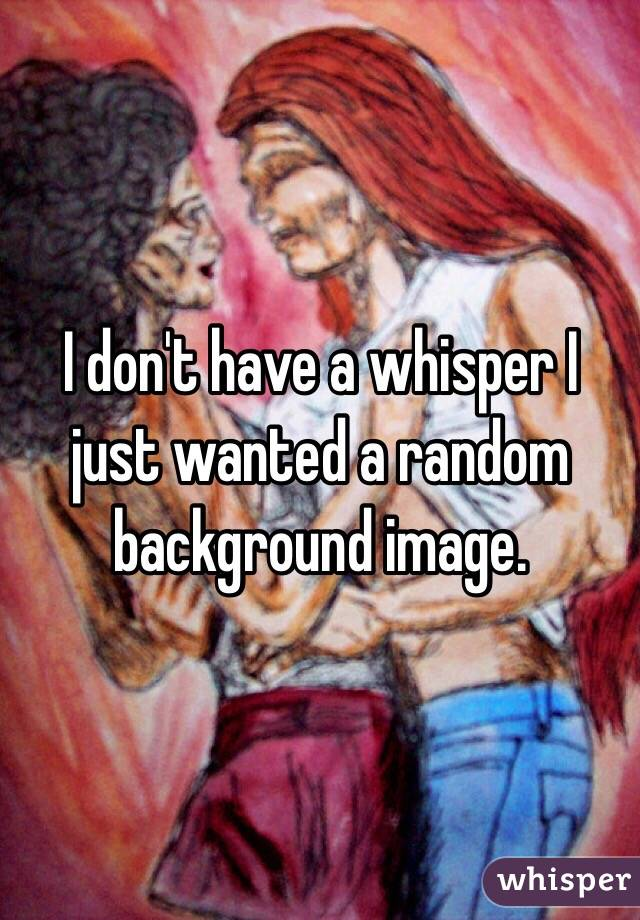 I don't have a whisper I just wanted a random background image.