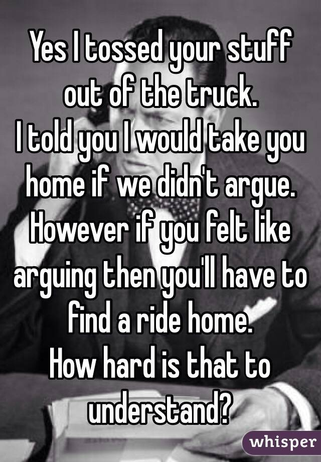 Yes I tossed your stuff out of the truck.  I told you I would take you home if we didn't argue. However if you felt like arguing then you'll have to find a ride home.  How hard is that to understand?
