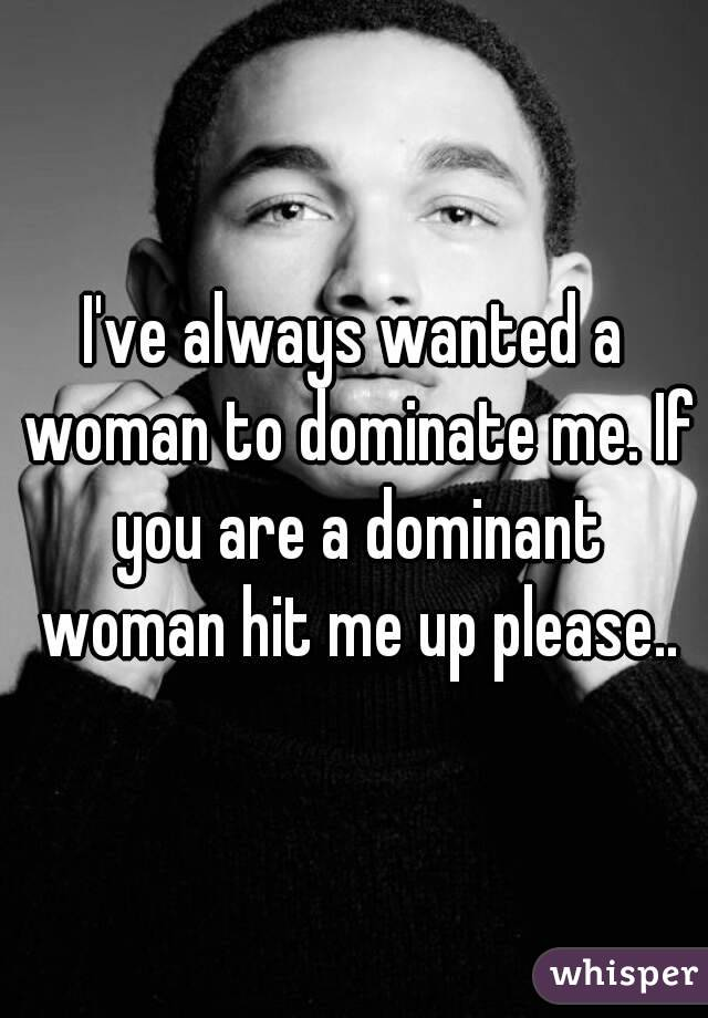 I've always wanted a woman to dominate me. If you are a dominant woman hit me up please..
