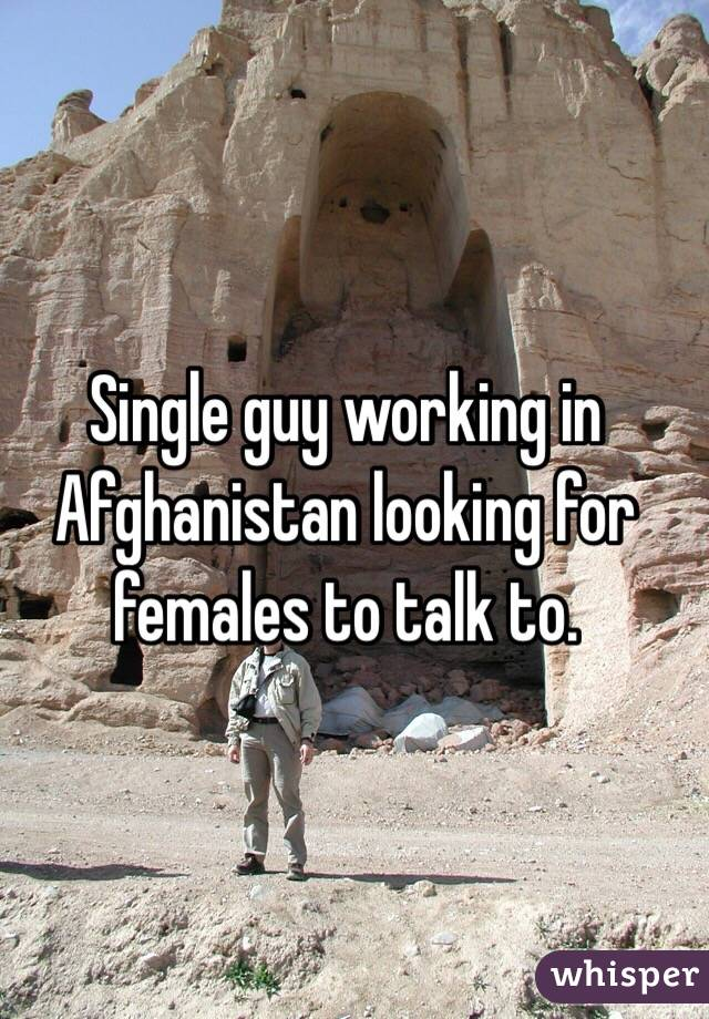 Single guy working in Afghanistan looking for females to talk to.