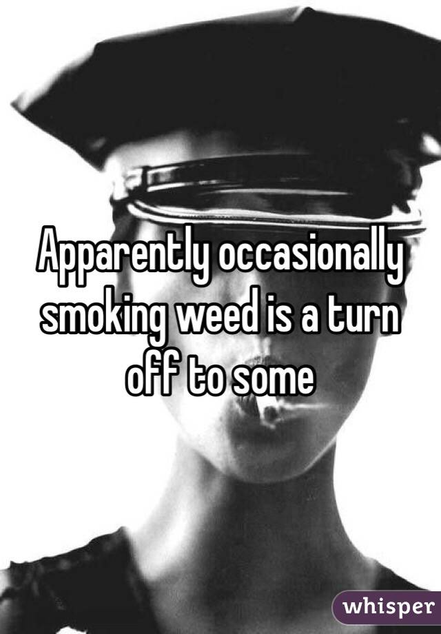 Apparently occasionally smoking weed is a turn off to some