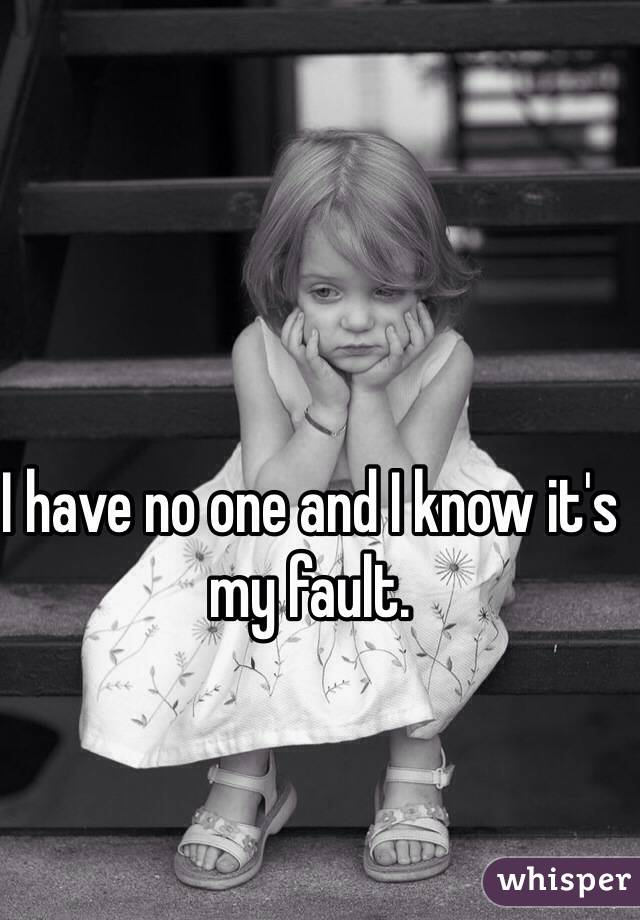 I have no one and I know it's my fault.