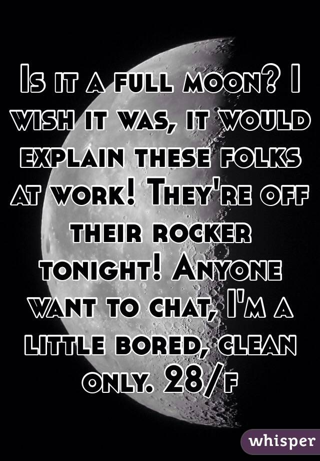 Is it a full moon? I wish it was, it would explain these folks at work! They're off their rocker tonight! Anyone want to chat, I'm a little bored, clean only. 28/f