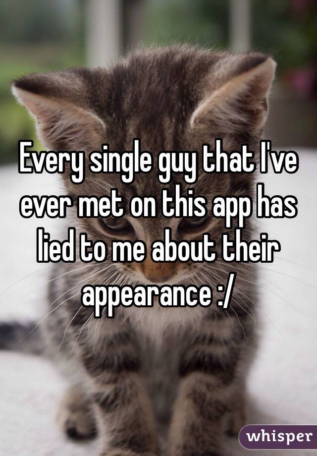 Every single guy that I've ever met on this app has lied to me about their appearance :/