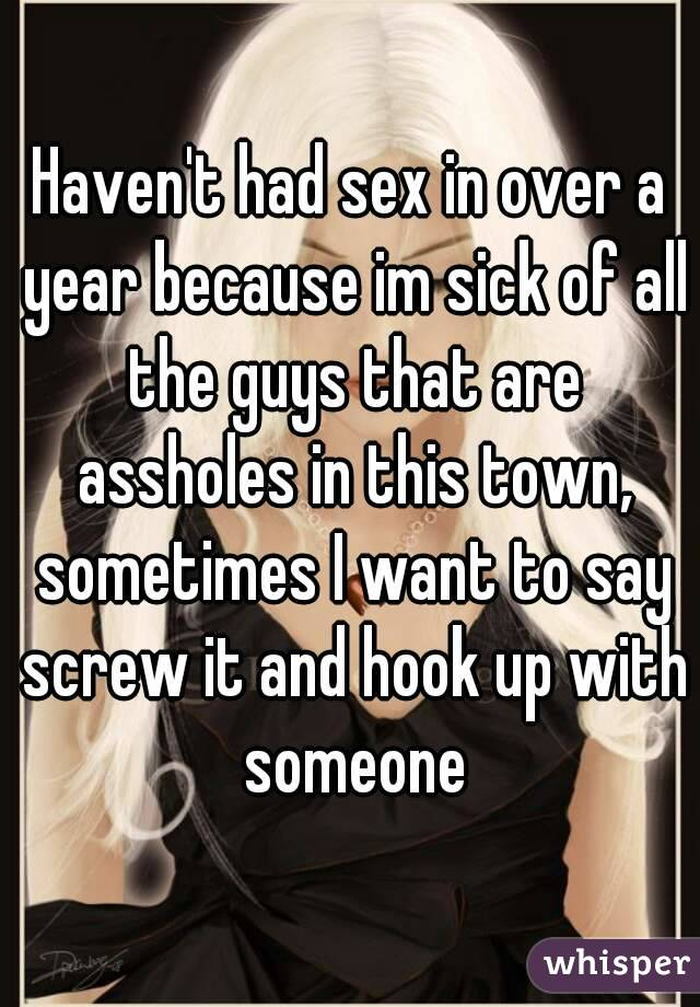 Haven't had sex in over a year because im sick of all the guys that are assholes in this town, sometimes I want to say screw it and hook up with someone