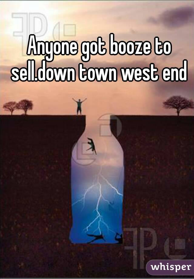 Anyone got booze to sell.down town west end