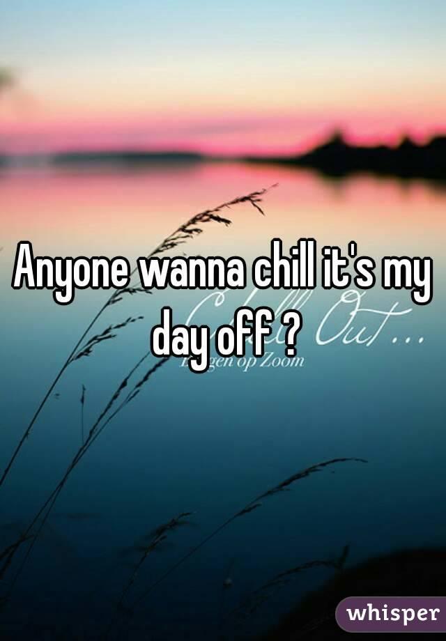 Anyone wanna chill it's my day off ?