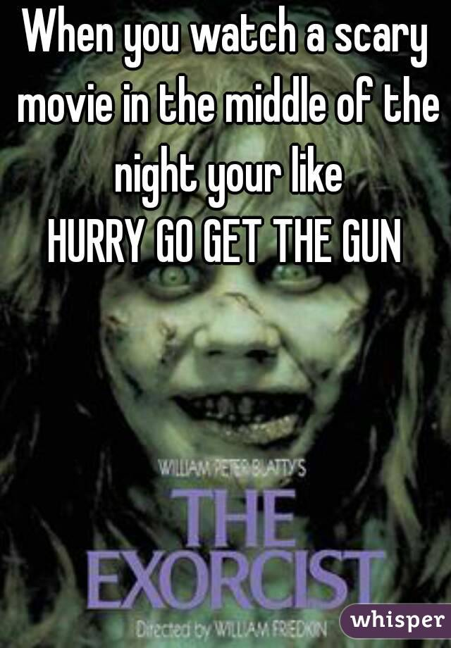 When you watch a scary movie in the middle of the night your like HURRY GO GET THE GUN