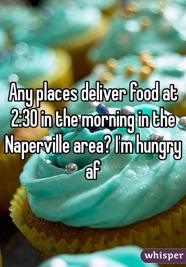 Any places deliver food at 2:30 in the morning in the Naperville area? I'm hungry af