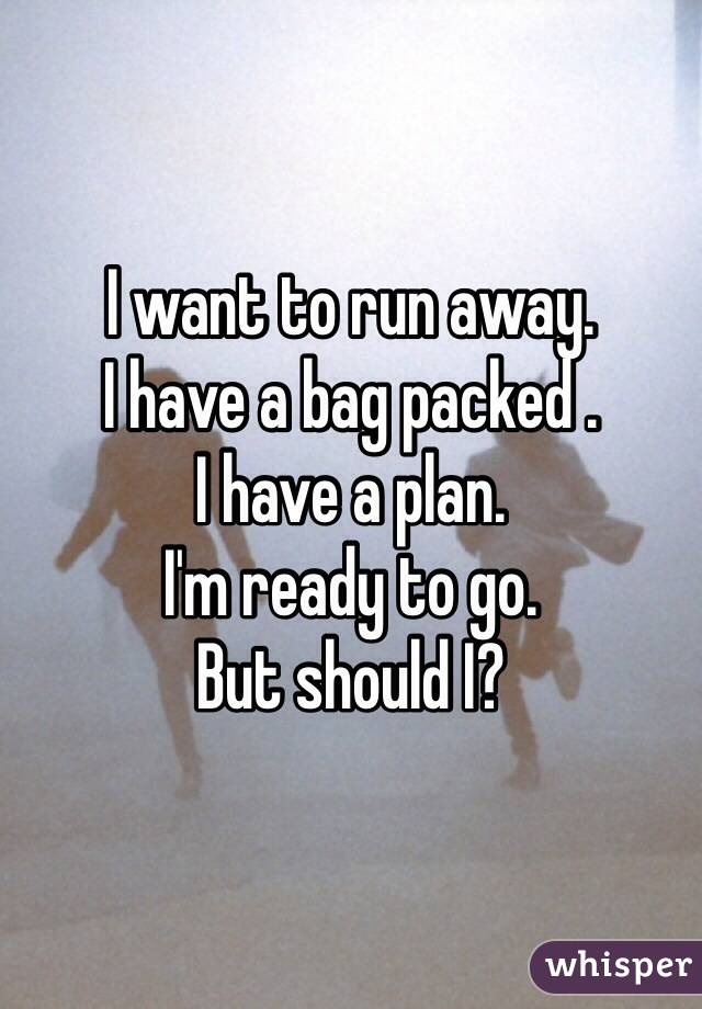 I want to run away. I have a bag packed . I have a plan. I'm ready to go.  But should I?