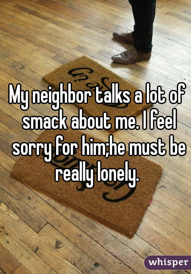 My neighbor talks a lot of smack about me. I feel sorry for him;he must be really lonely.