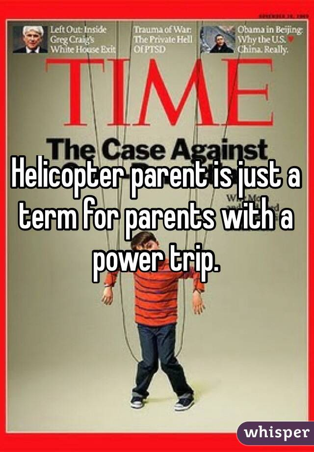 Helicopter parent is just a term for parents with a power trip.
