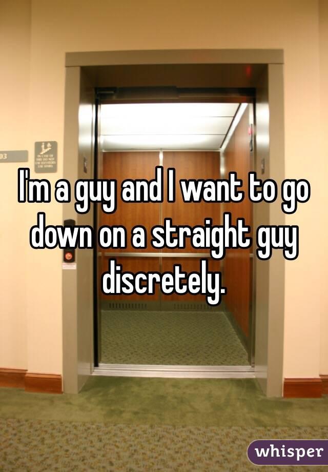 I'm a guy and I want to go down on a straight guy discretely.