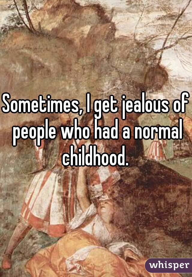 Sometimes, I get jealous of people who had a normal childhood.