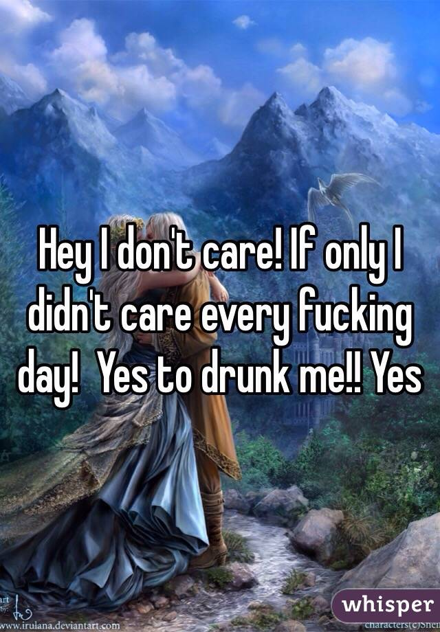 Hey I don't care! If only I didn't care every fucking day!  Yes to drunk me!! Yes