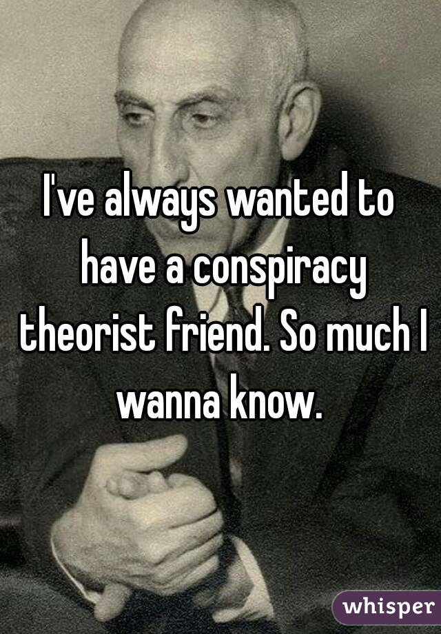 I've always wanted to have a conspiracy theorist friend. So much I wanna know.
