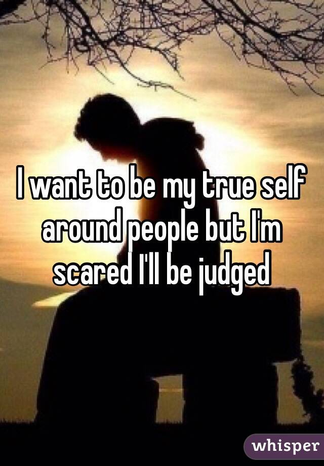 I want to be my true self around people but I'm scared I'll be judged