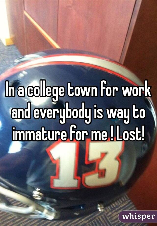 In a college town for work and everybody is way to immature for me ! Lost!