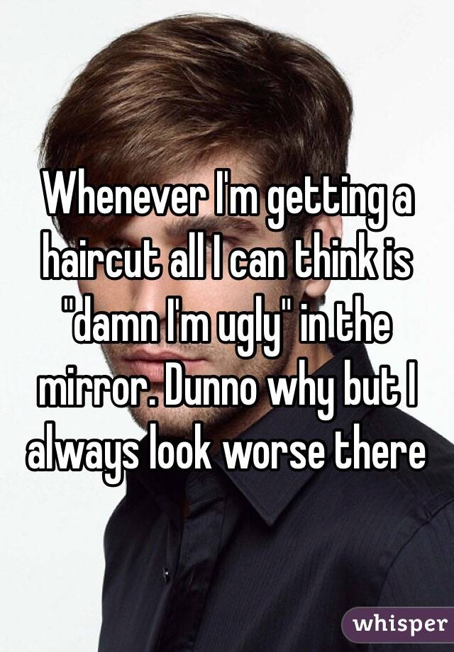 """Whenever I'm getting a haircut all I can think is """"damn I'm ugly"""" in the mirror. Dunno why but I always look worse there"""