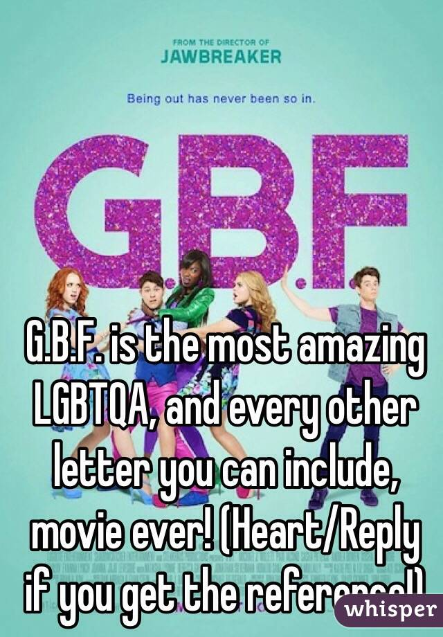 G.B.F. is the most amazing LGBTQA, and every other letter you can include, movie ever! (Heart/Reply if you get the reference!)